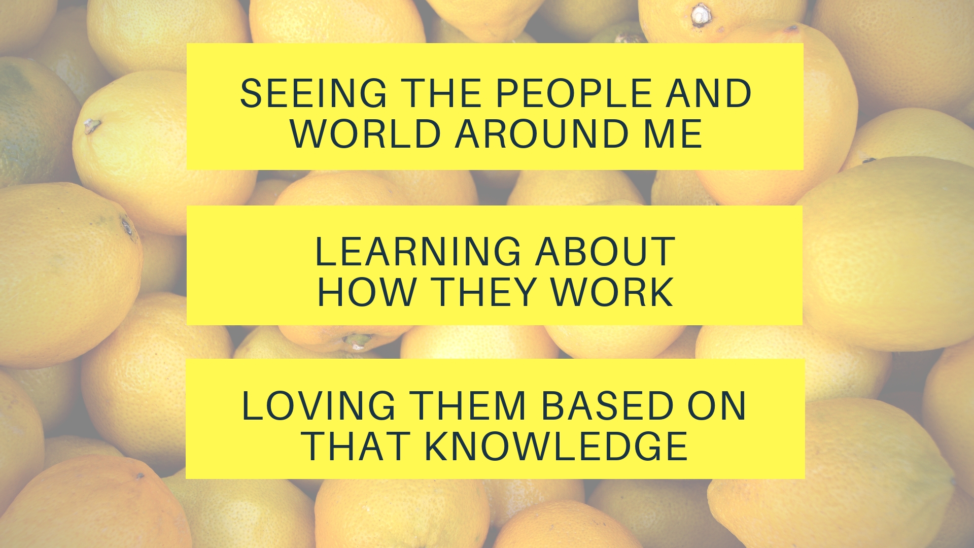 Seeing the people and world around me,Loving them based on that knowledge. (2)